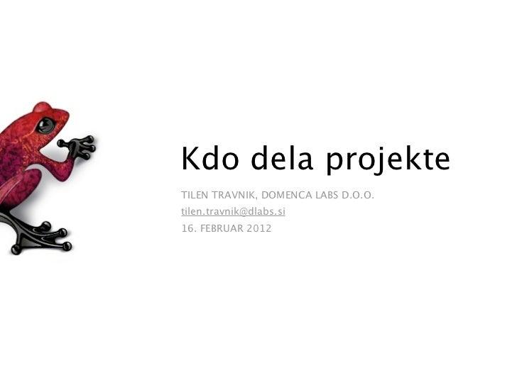 Kdo dela projekteTILEN TRAVNIK, DOMENCA LABS D.O.O.tilen.travnik@dlabs.si16. FEBRUAR 2012