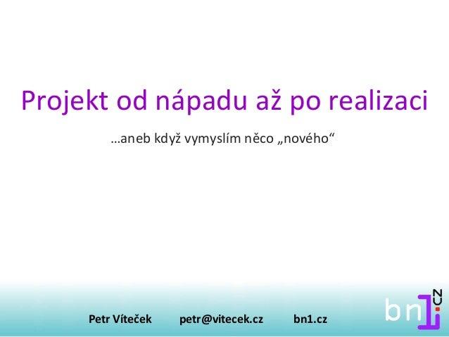 """Projekt od nápadu až po realizaci Petr Víteček petr@vitecek.cz bn1.cz …aneb když vymyslím něco """"nového"""""""