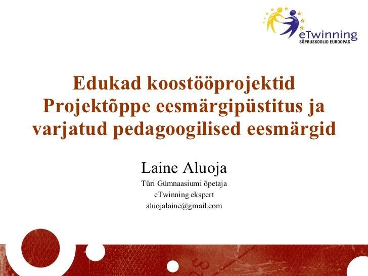 Edukad koostööprojektid Projektõppe eesmärgipüstitus ja varjatud pedagoogilised eesmärgid Laine Aluoja Türi Gümnaasiumi õp...