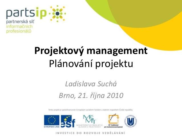 Projektový management Plánování projektu Ladislava Suchá Brno, 21. října 2010