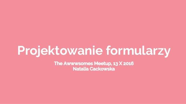 Projektowanie formularzy The Awwwsomes Meetup, 13 X 2016 Natalia Cackowska