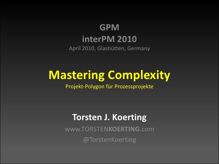 GPMinterPM 2010April 2010, Glashütten, GermanyMastering ComplexityProjekt-Polygon für Prozessprojekte<br />Torsten J. Koer...