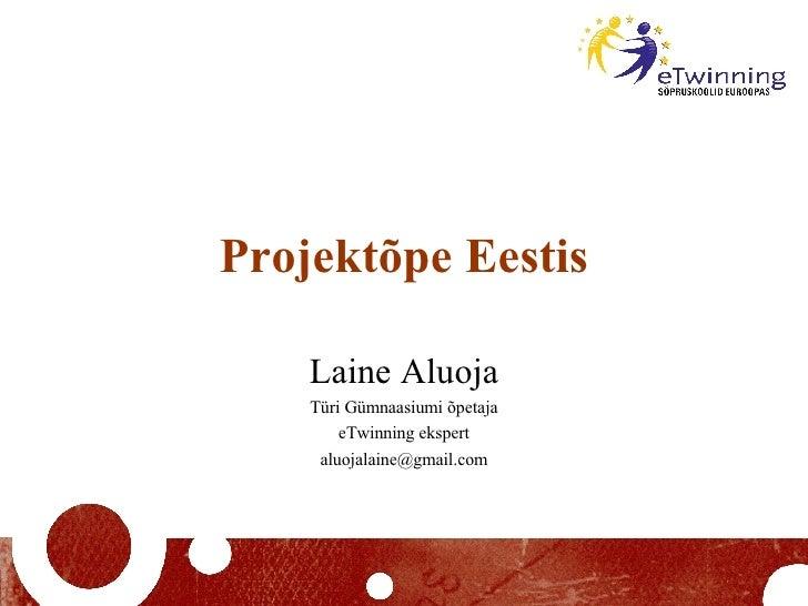Projektõpe Eestis Laine Aluoja Türi Gümnaasiumi õpetaja eTwinning ekspert [email_address]