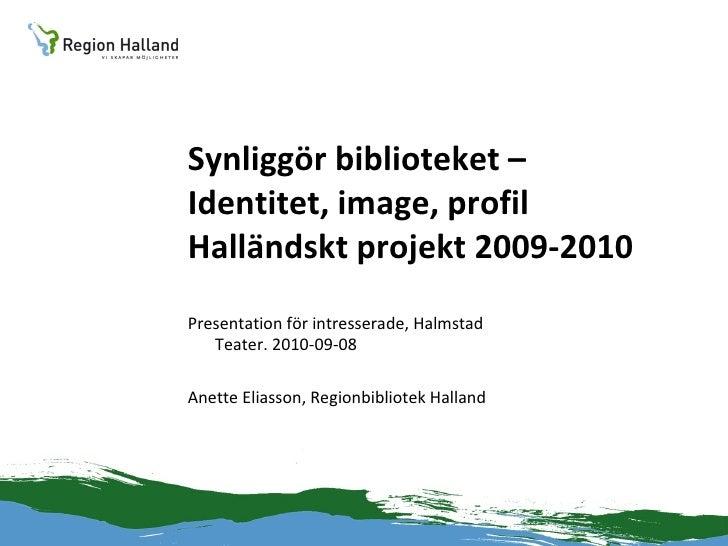 Synliggör biblioteket – Identitet, image, profil Halländskt projekt 2009-2010 <ul><li>Presentation för intresserade, Halms...
