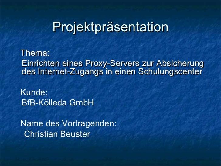 ProjektpräsentationThema:Einrichten eines Proxy-Servers zur Absicherungdes Internet-Zugangs in einen SchulungscenterKunde:...