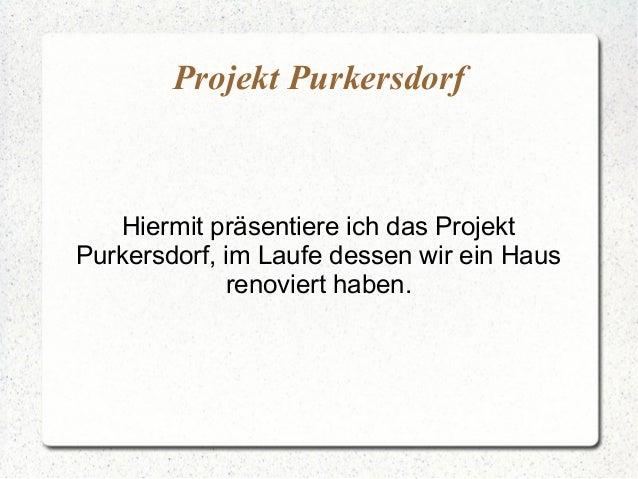 Projekt PurkersdorfHiermit präsentiere ich das ProjektPurkersdorf, im Laufe dessen wir ein Hausrenoviert haben.