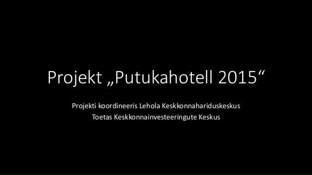 """Projekt """"Putukahotell 2015"""" Projekti koordineeris Lehola Keskkonnahariduskeskus Toetas Keskkonnainvesteeringute Keskus"""