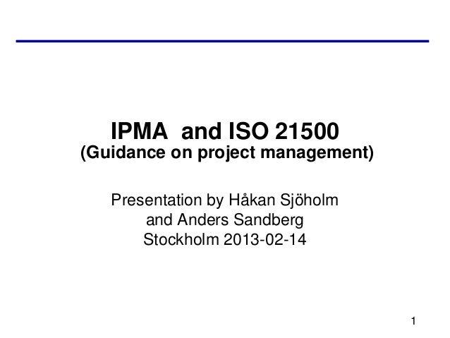 IPMA and ISO 21500(Guidance on project management)   Presentation by Håkan Sjöholm       and Anders Sandberg       Stockho...