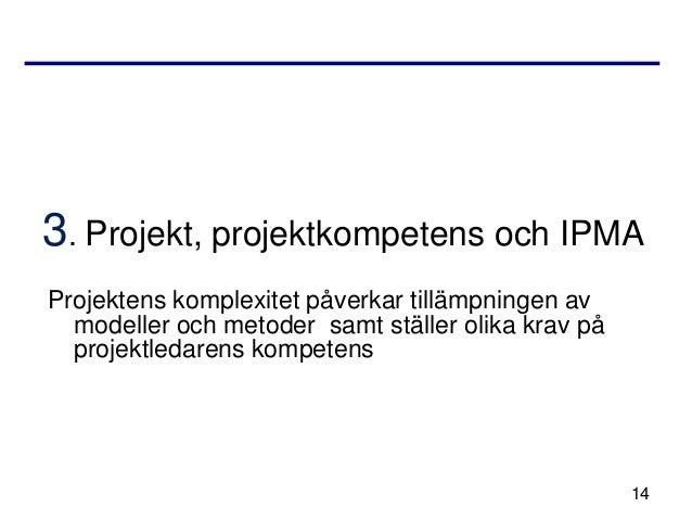 3. Projekt, projektkompetens och IPMAProjektens komplexitet påverkar tillämpningen av  modeller och metoder samt ställer o...