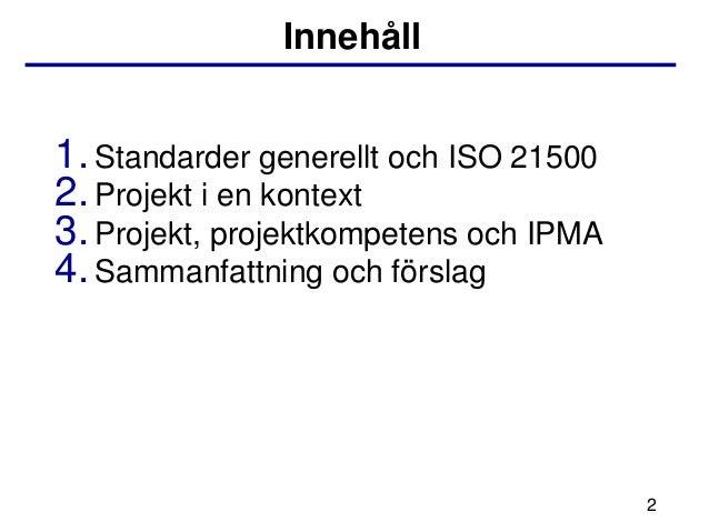 Innehåll1. Standarder generellt och ISO 215002. Projekt i en kontext3. Projekt, projektkompetens och IPMA4. Sammanfattning...