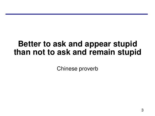 Better to ask and appear stupidthan not to ask and remain stupid           Chinese proverb                                3
