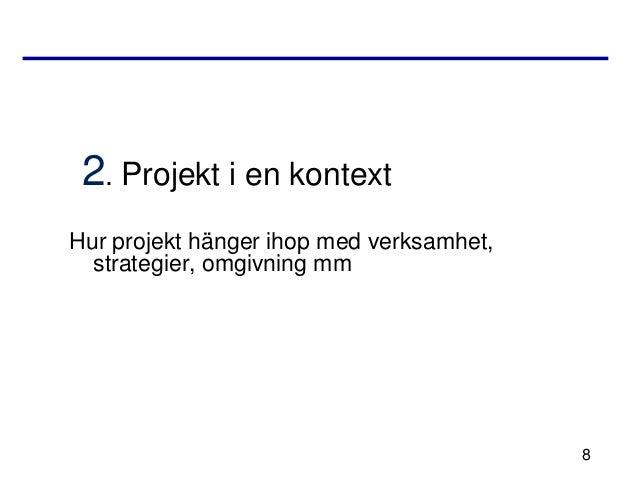 2. Projekt i en kontextHur projekt hänger ihop med verksamhet,  strategier, omgivning mm                                  ...