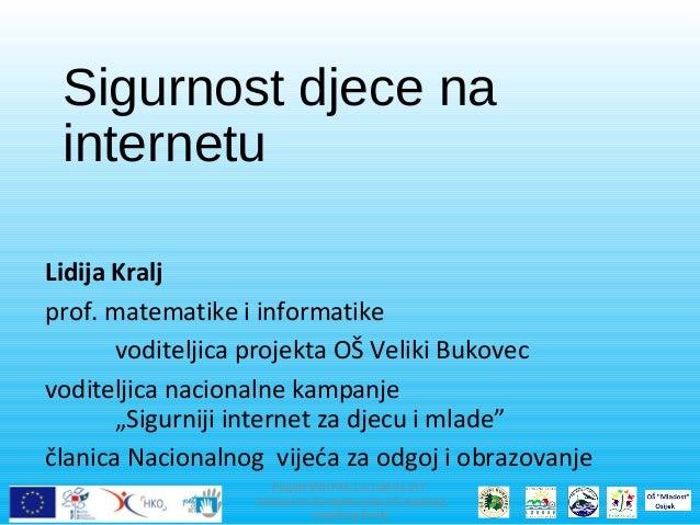 Sigurnost djece na internetu Lidija Kralj prof. matematike i informatike voditeljica projekta OŠ Veliki Bukovec voditeljic...
