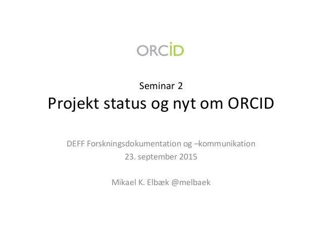 Seminar 2 Projekt status og nyt om ORCID DEFF Forskningsdokumentation og –kommunikation 23. september 2015 Mikael K. Elbæk...