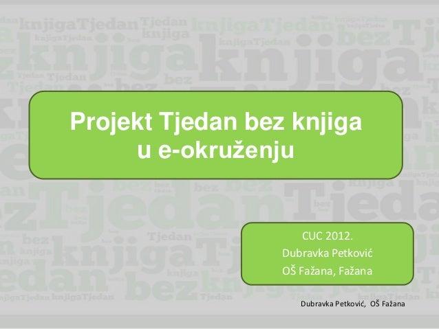 Projekt Tjedan bez knjiga     u e-okruženju                      CUC 2012.                  Dubravka Petkovid             ...