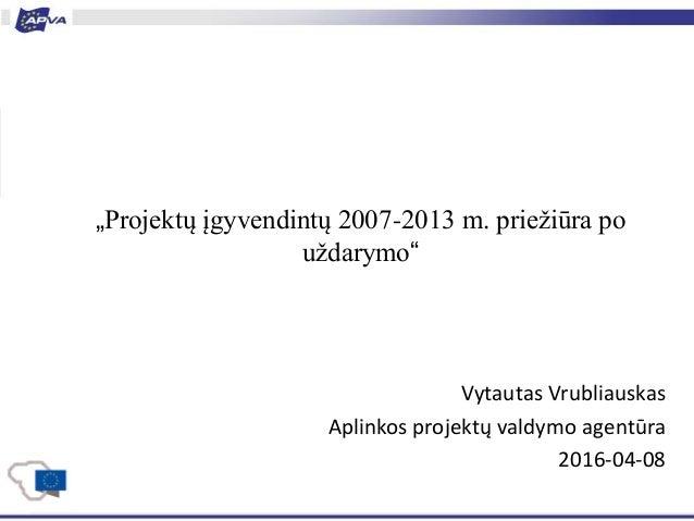"""""""Projektų įgyvendintų 2007-2013 m. priežiūra po uždarymo"""" Vytautas Vrubliauskas Aplinkos projektų valdymo agentūra 2016-04..."""