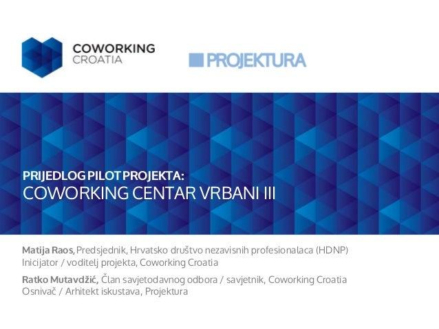PRIJEDLOG PILOT PROJEKTA: COWORKING CENTAR VRBANI III MatijaRaos, Predsjednik, Hrvatsko društvo nezavisnih profesionalaca ...