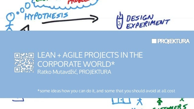 LEAN + AGILE PROJECTS IN THE CORPORATE WORLD* Ratko Mutavdžić, PROJEKTURA *some ideas how you can do it, and some that you...