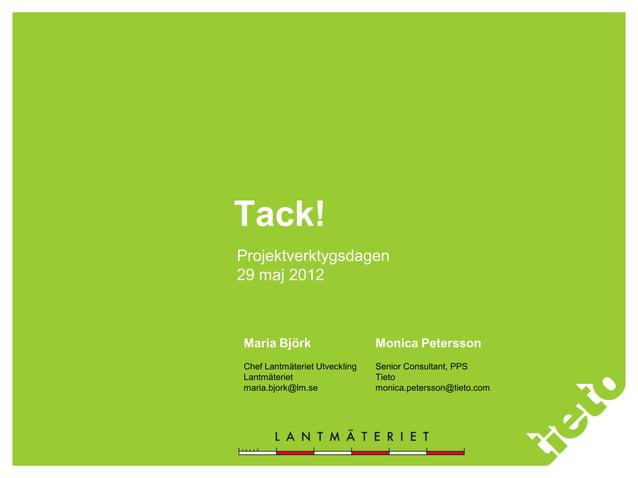 Tack! Projektverktygsdagen 29 maj 2012 Maria Björk Chef Lantmäteriet Utveckling Lantmäteriet maria.bjork@lm.se Monica Pete...