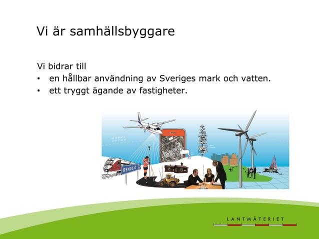Vi är samhällsbyggare Vi bidrar till • en hållbar användning av Sveriges mark och vatten. • ett tryggt ägande av fastighet...