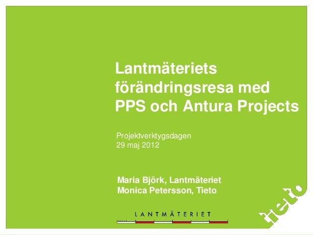 Lantmäteriets förändringsresa med PPS och Antura Projects Projektverktygsdagen 29 maj 2012 Maria Björk, Lantmäteriet Monic...