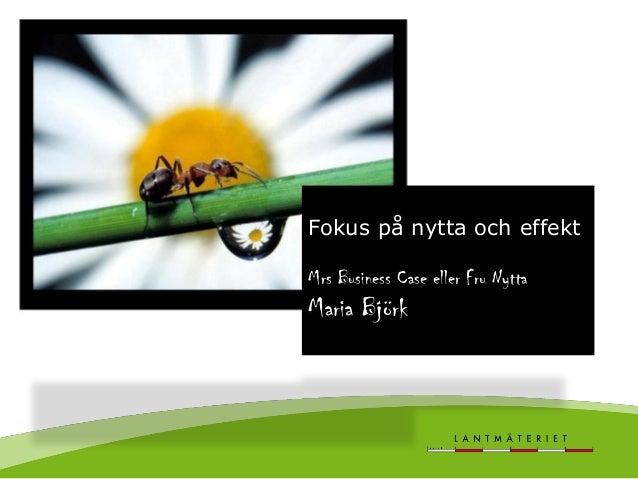 Maria Björk Fokus på nytta och effekt Mrs Business Case eller Fru Nytta Maria Björk