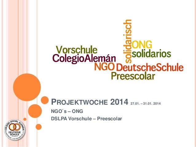 PROJEKTWOCHE 2014 NGO`s – ONG DSLPA Vorschule – Preescolar  27.01. – 31.01. 2014