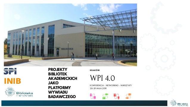 PROJEKTY BIBLIOTEK AKADEMICKICH JAKO PLATFORMY WYWIADU BADAWCZEGO INIB KRAKÓW WPI 4.0 KONFERENCJA - NETWORKING - WARSZTATY...