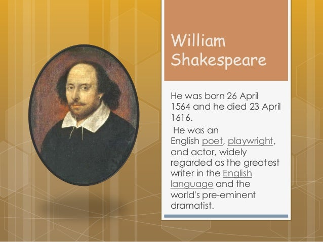 William Shakespeare He was born 26 April 1564 and he died 23 April 1616. He was an English poet, playwright, and actor, wi...