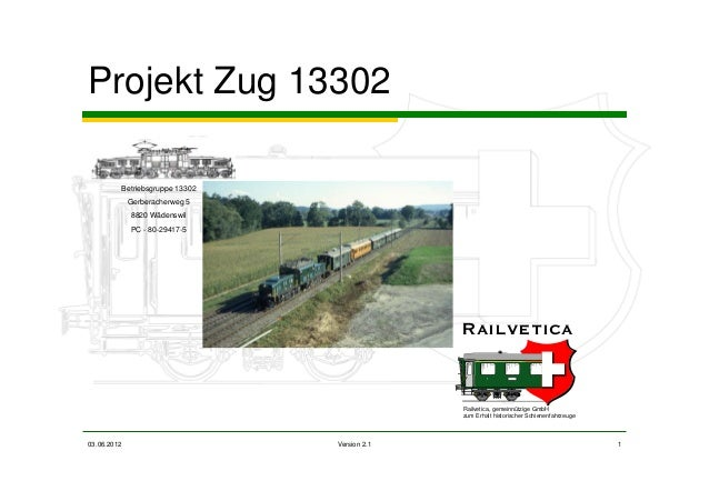 03.06.2012 Version 2.1 1 Projekt Zug 13302 Betriebsgruppe 13302 Gerberacherweg 5 8820 Wädenswil PC - 80-29417-5 Railvetica...