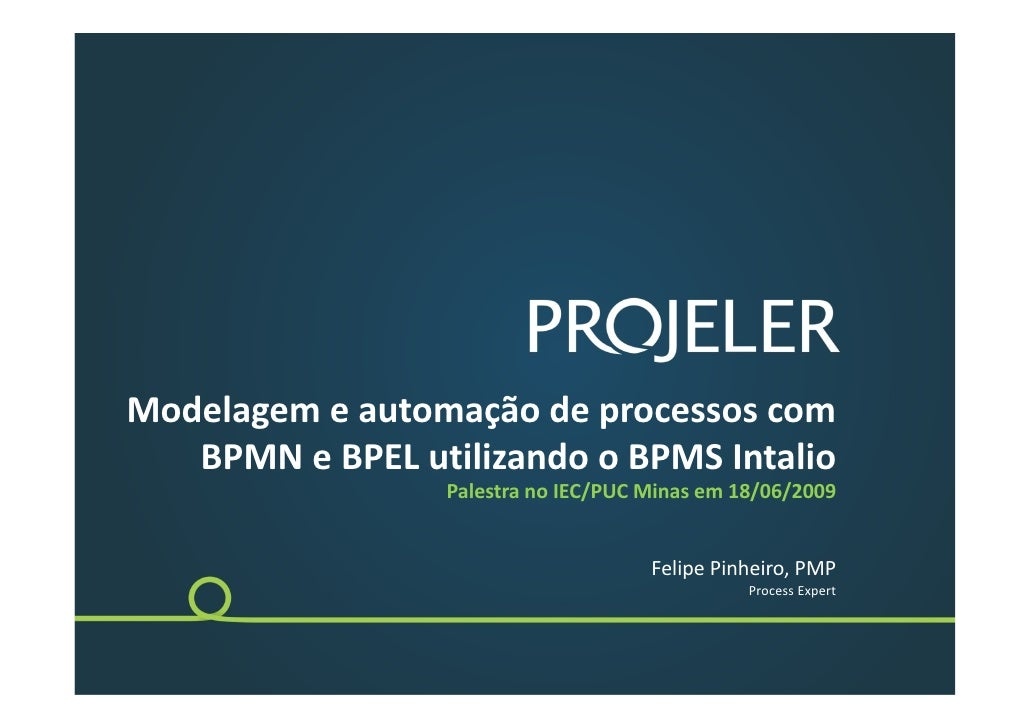 Modelagemeautomaçãodeprocessoscom    BPMNeBPELutilizandooBPMSIntalio                  PalestranoIEC/PUCMina...