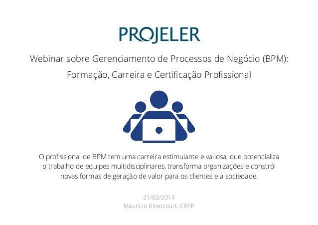 Webinar sobre Gerenciamento de Processos de Negócio (BPM): Formação, Carreira e Certificação Profissional  O profissional de ...