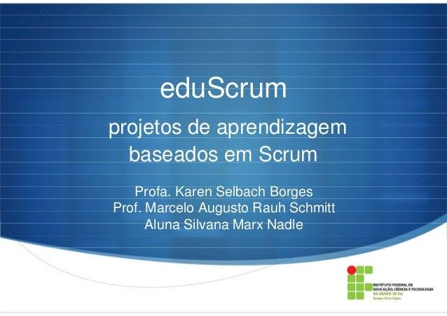 eduScrum projetos de aprendizagem baseados em Scrum Profa. Karen Selbach Borges Prof. Marcelo Augusto Rauh Schmitt Aluna S...