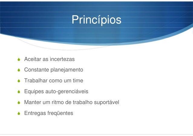 Princípios Aceitar as incertezas Constante planejamento Trabalhar como um time Equipes auto-gerenciáveis Manter um ritmo d...
