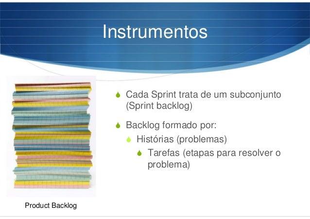 Instrumentos Cada Sprint trata de um subconjunto (Sprint backlog) Backlog formado por: Histórias (problemas) Tarefas (etap...