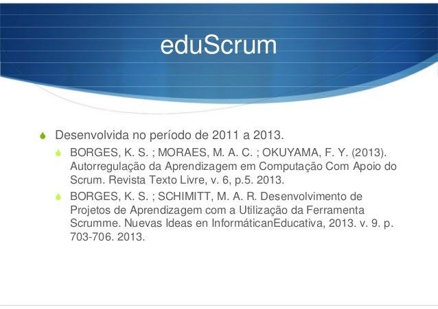 eduScrum Desenvolvida no período de 2011 a 2013. BORGES, K. S. ; MORAES, M. A. C. ; OKUYAMA, F. Y. (2013). Autorregulação ...