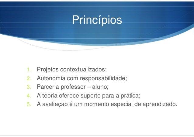 Princípios 1. Projetos contextualizados; 2. Autonomia com responsabilidade; 3. Parceria professor – aluno; 4. A teoria ofe...