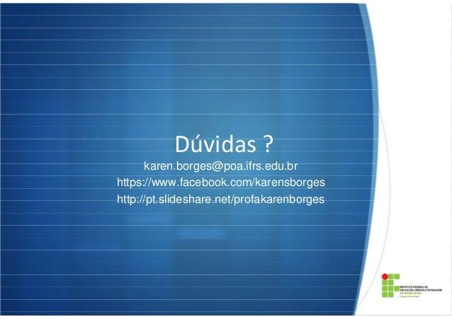 Dúvidas ? karen.borges@poa.ifrs.edu.br https://www.facebook.com/karensborges http://pt.slideshare.net/profakarenborges