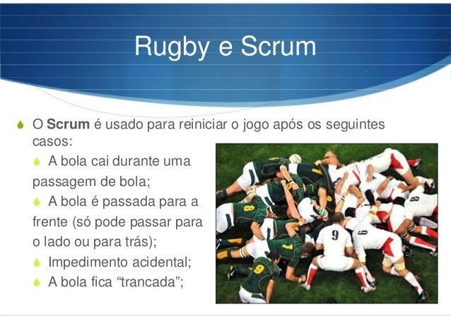 Rugby e Scrum O Scrum é usado para reiniciar o jogo após os seguintes casos: A bola cai durante uma passagem de bola; A bo...