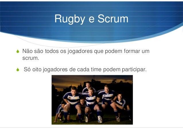 Rugby e Scrum Não são todos os jogadores que podem formar um scrum. Só oito jogadores de cada time podem participar.