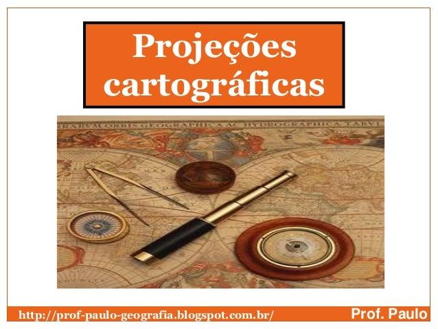 Projeções              cartográficashttp://prof-paulo-geografia.blogspot.com.br/   Prof. Paulo