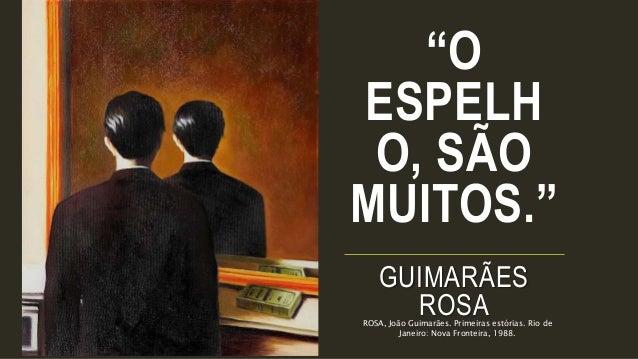 """""""O ESPELH O, SÃO MUITOS."""" GUIMARÃES ROSAROSA, João Guimarães. Primeiras estórias. Rio de Janeiro: Nova Fronteira, 1988."""