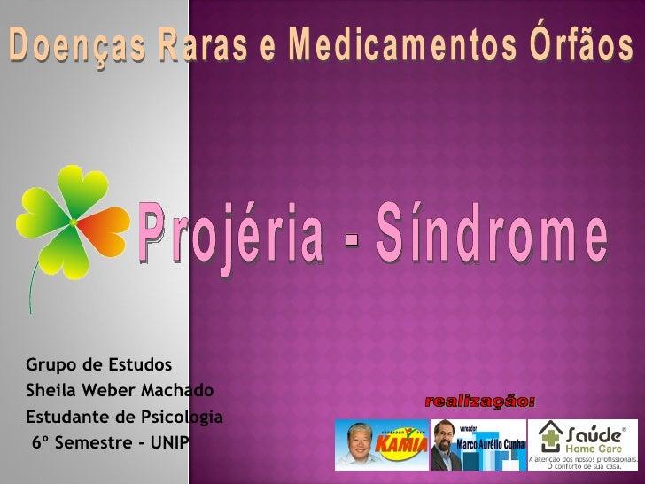 Grupo de Estudos Sheila Weber Machado Estudante de Psicologia  6º Semestre - UNIP Doenças Raras e Medicamentos Órfãos Proj...