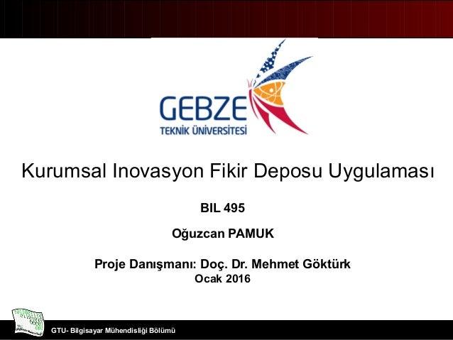 Bilgisayar Mühendisliği Bölümü GTU- Bilgisayar Mühendisliği Bölümü Kurumsal Inovasyon Fikir Deposu Uygulaması BIL 495 Oğuz...