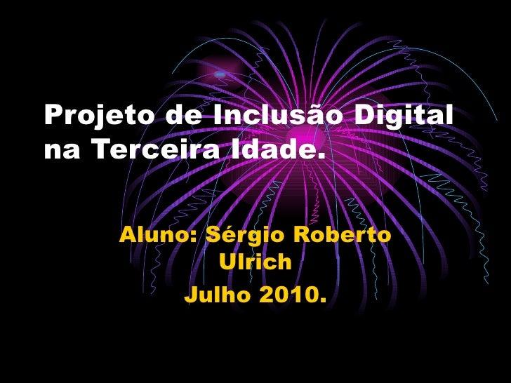 Projeto de Inclusão Digital na Terceira Idade. Aluno: Sérgio Roberto Ulrich Julho 2010.
