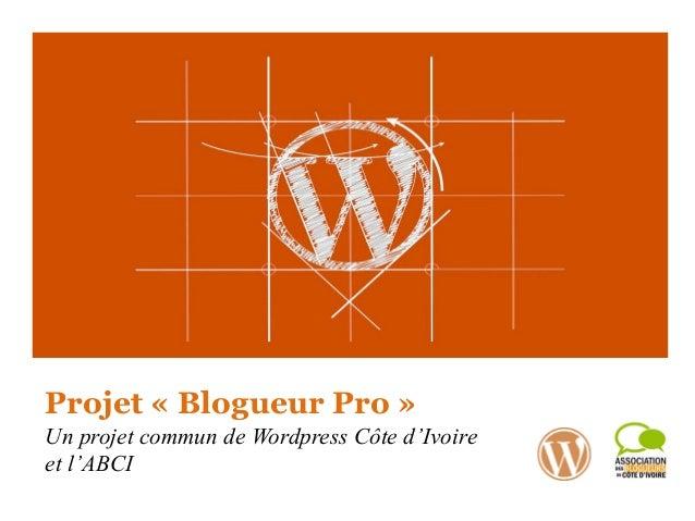 Projet « Blogueur Pro » Un projet commun de Wordpress Côte d'Ivoire et l'ABCI