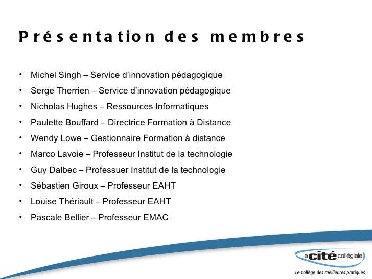 Présentation des membres <ul><li>Michel Singh – Service d'innovation pédagogique </li></ul><ul><li>Serge Therrien – Servic...