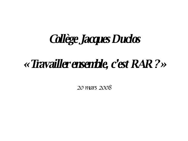 Collège Jacques Duclos «Travailler ensemble, c'est RAR ?» 20 mars 2008