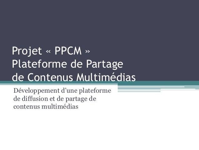 Projet « PPCM » Plateforme de Partage de Contenus Multimédias Développement d'une plateforme de diffusion et de partage de...