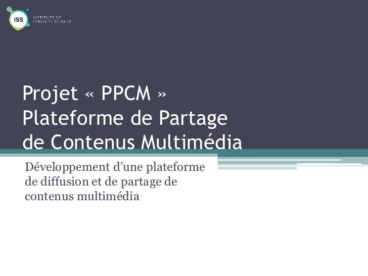 Projet « PPCM »Plateforme de Partagede Contenus MultimédiaDéveloppement d'une plateformede diffusion et de partage deconte...